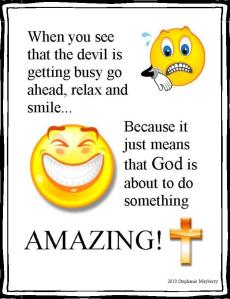 When you see the devil getting busy go ahead, relax, smile. Because it just means that God is about to do something amazing!
